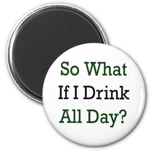 Tan qué si bebo todo el día imán de frigorifico