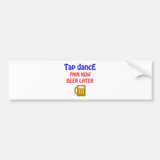 Tap dance Pain now beer later Car Bumper Sticker
