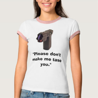 "tase1, ""Please don't make me tase you."" Tee Shirts"