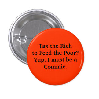 Tax the Rich to Feed the Poor Yup I must be a Pinback Button
