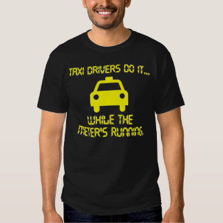 Taxi Drivers do it... while the meter's running. Shirts