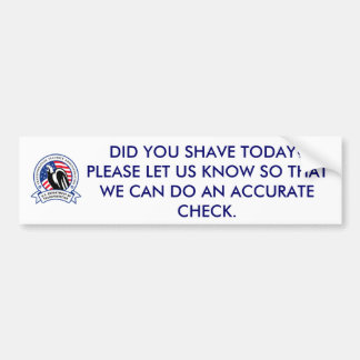 tDID YOU SHAVE TODAY?  PLEASE LET US KNOW SO THAT Bumper Sticker
