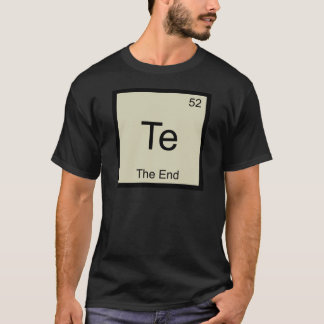 Te - The End Funny Chemistry Element Symbol Tee