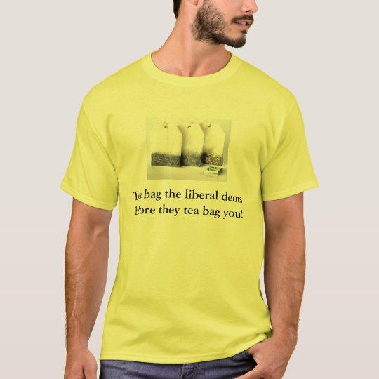 Tea bag the liberal dems before they tea bag you! T-Shirt