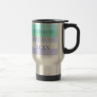 Teach Because I Can Travel Mug