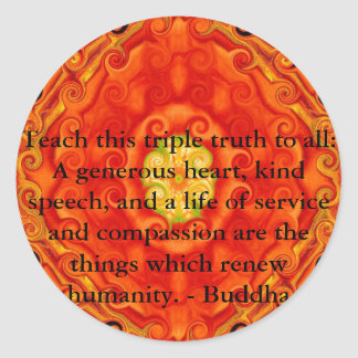 Teach this triple truth to all: A generous heart.. Round Sticker