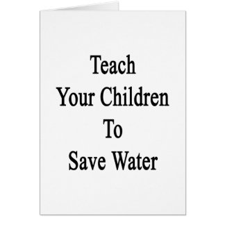 Teach Your Children To Save Water Card