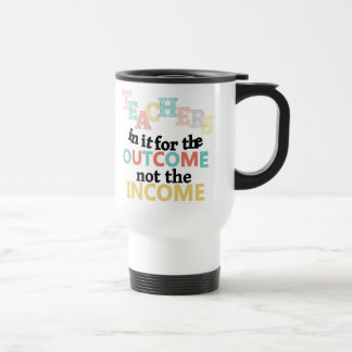 Teachers In It For The Outcome Stainless Steel Travel Mug