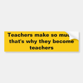 teachers make so much that s why they become teac bumper sticker