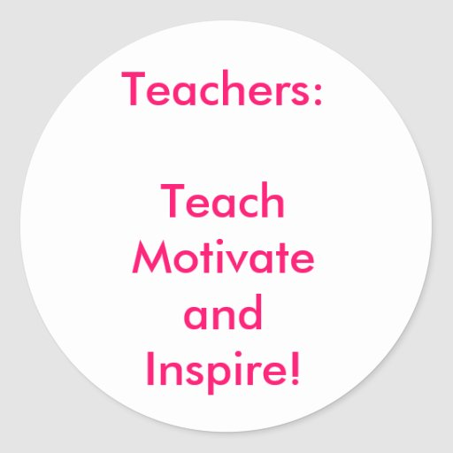 Teachers: TeachMotivate and Inspire! Round Stickers