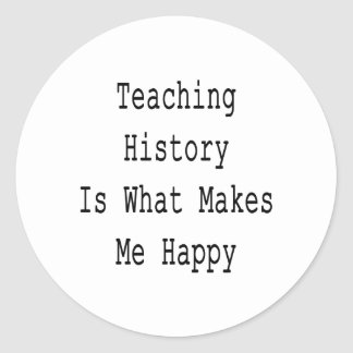 Teaching History Is What Makes Me Happy Classic Round Sticker