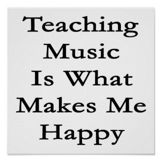 Teaching Music Is What Makes Me Happy Poster