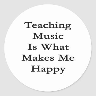 Teaching Music Is What Makes Me Happy Classic Round Sticker