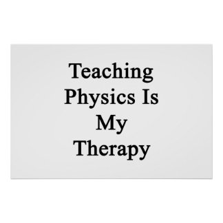 Teaching Physics Is My Therapy Posters