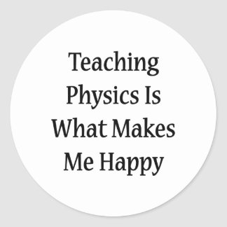 Teaching Physics Is What Makes Me Happy Classic Round Sticker