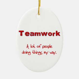 Teamwork! Every one doing things MY way! Ceramic Ornament
