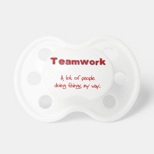 Teamwork! Every one doing things MY way! Baby Pacifier