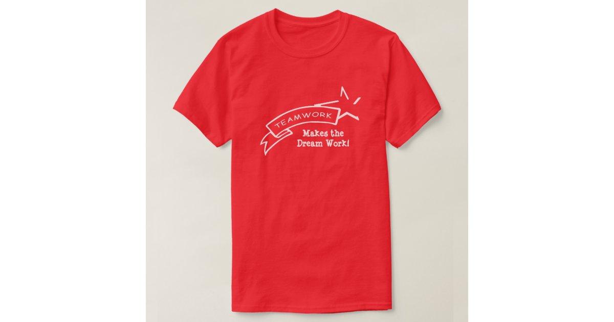 Teamwork, Makes the Dream Work! Tee Shirt | Zazzle