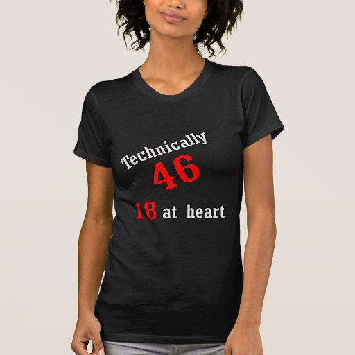 Technically 46, 18 at heart tee shirt