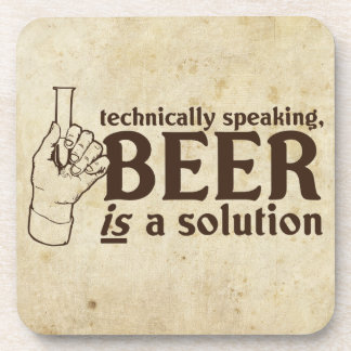 Technically Speaking, Beer is a solution Coaster
