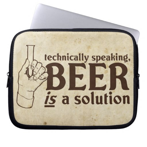 Technically Speaking, Beer is a solution Computer Sleeves