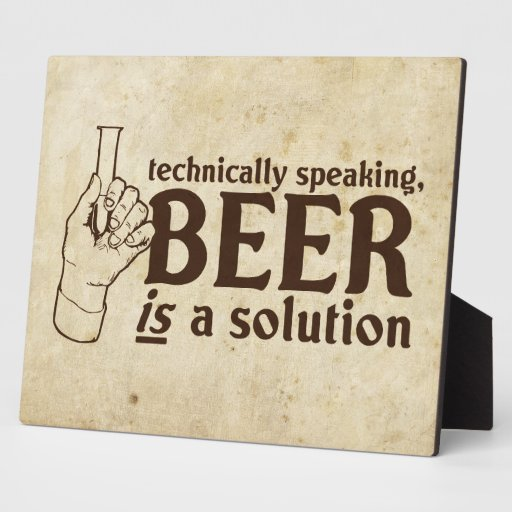 Technically Speaking, Beer is a solution Plaque