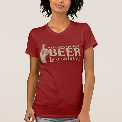 technically speaking, beer is a solution shirts