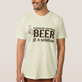 Technically Speaking, Beer is a solution T-Shirt