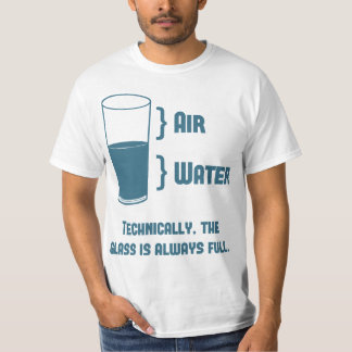 Technically The Glass Is Always Full T Shirt