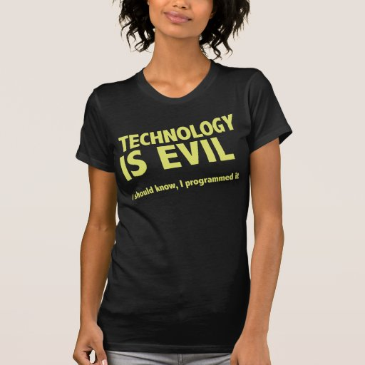 Technology is evil. I should know, I programmed it Shirts