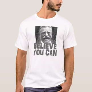 Teddy Roosevelt: Believe You Can T-Shirt