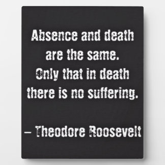 Teddy Roosevelt Quote - Absence And Death Plaque