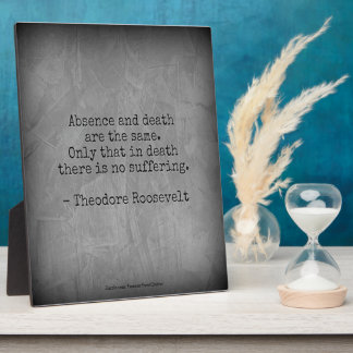 Teddy Roosevelt Quote - Absence & Death Plaque