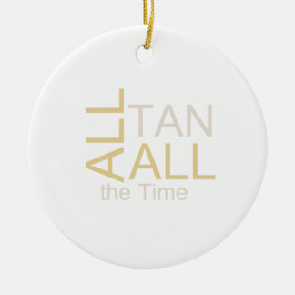 TEE All Tan All the Time Ceramic Ornament
