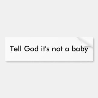 Tell God it's not a baby Bumper Sticker