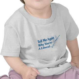 Tell Me Again Why You Are A Liberal Shirts
