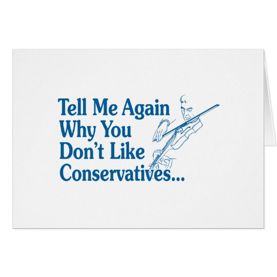 Tell Me Again Why You Don't Like Conservatives Card