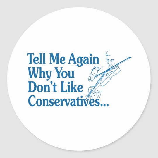 Tell Me Again Why You Don't Like Conservatives Classic Round Sticker