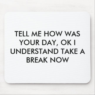 TELL ME HOW WAS YOUR DAY, OK I UNDERSTAND TAKE ... MOUSE PAD