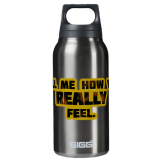 """""""Tell Me How You REALLY Feel."""" Insulated Water Bottle"""