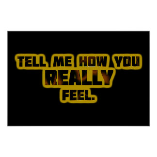 """""""Tell Me How You REALLY Feel."""" Poster"""