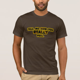 """""""Tell Me How You REALLY Feel."""" T-Shirt"""