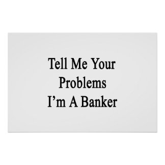Tell Me Your Problems I'm A Banker Poster