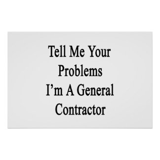 Tell Me Your Problems I'm A General Contractor Poster