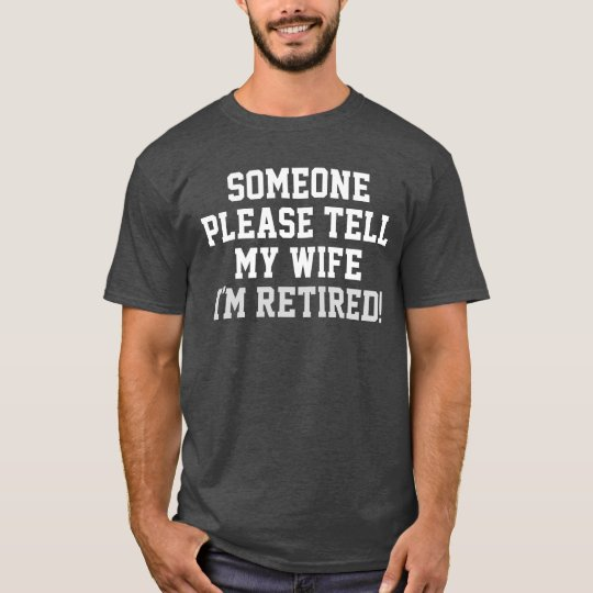 Retirement Would Someone Tell My Wife I/'m Retired Funn Humor Retire T-Shirt