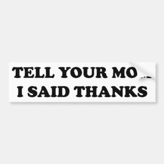 Tell Your Mom I Said Thanks Bumper Sticker