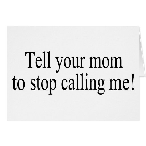 Tell Your Mom To Stop Calling Me Card