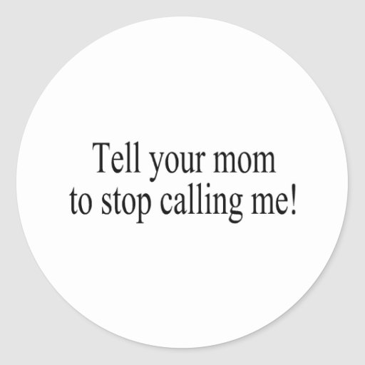 Tell Your Mom To Stop Calling Me Classic Round Sticker