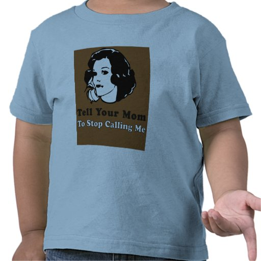 Tell Your Mom To Stop Calling Me T Shirts