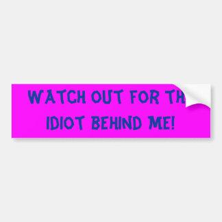 ¡Tenga cuidado para el idiota detrás de mí! Etiqueta De Parachoque
